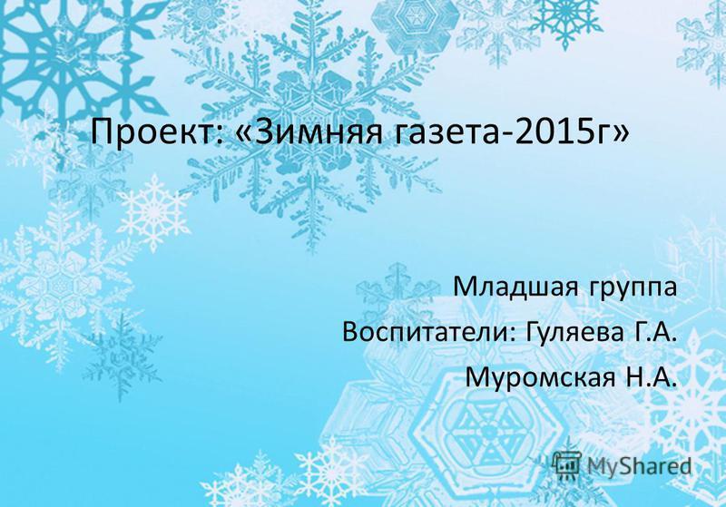 Проект: «Зимняя газета-2015 г» Младшая группа Воспитатели: Гуляева Г.А. Муромская Н.А.