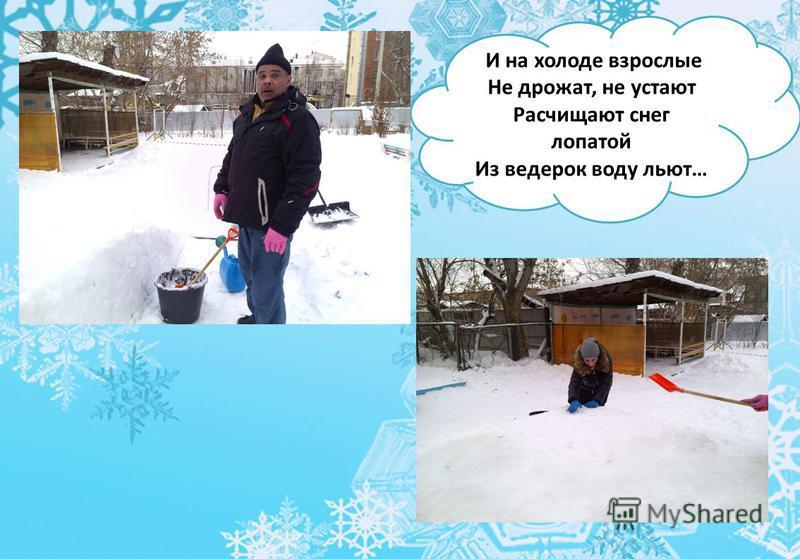 И на холоде взрослые Не дрожат, не устают Расчищают снег лопатой Из ведерок воду льют…