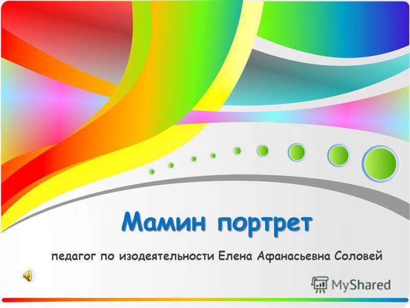 Мамин портрет Мамин портрет педагог по изодеятельности Елена Афанасьевна Соловей