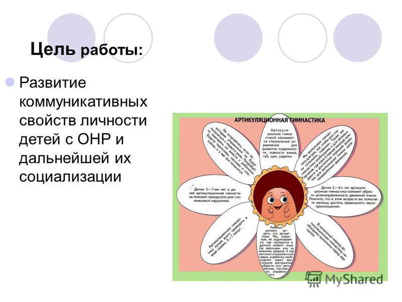 Цель работы: Развитие коммуникативных свойств личности детей с ОНР и дальнейшей их социализации