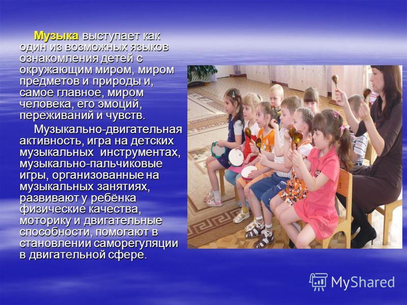 Музыка выступает как один из возможных языков ознакомления детей с окружающим миром, миром предметов и природы и, самое главное, миром человека, его эмоций, переживаний и чувств. Музыка выступает как один из возможных языков ознакомления детей с окру