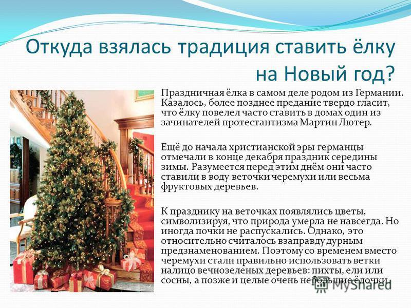 Откуда взялась традиция ставить ёлку на Новый год? Праздничная ёлка в самом деле родом из Германии. Казалось, более позднее предание твердо гласит, что ёлку повелел часто ставить в домах один из зачинателей протестантизма Мартин Лютер. Ещё до начала