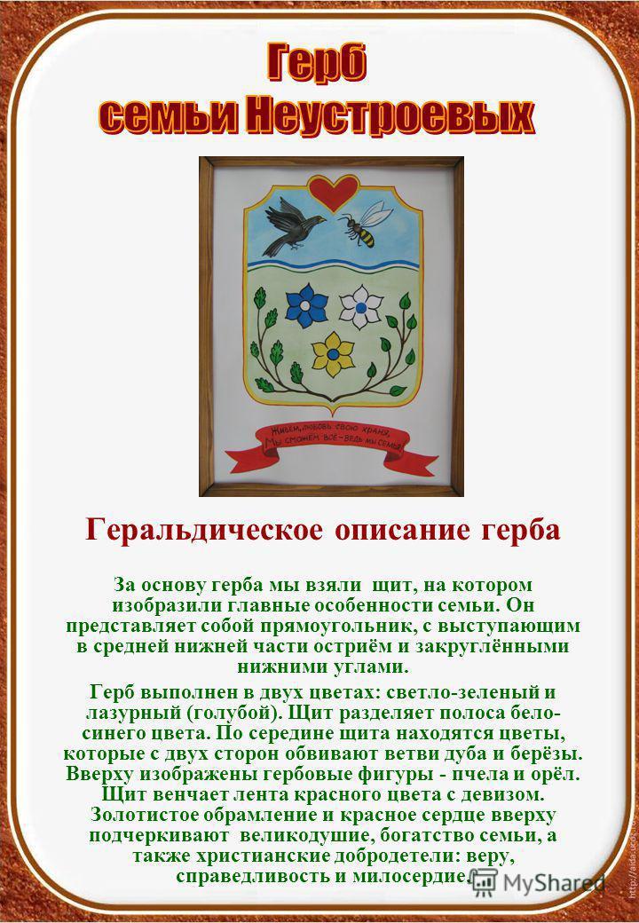 Геральдическое описание герба За основу герба мы взяли щит, на котором изобразили главные особенности семьи. Он представляет собой прямоугольник, с выступающим в средней нижней части остриём и закруглёнными нижними углами. Герб выполнен в двух цветах