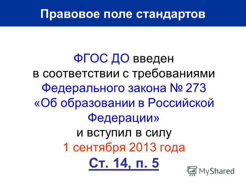ФГОС ДО введен в соответствии с требованиями Федерального закона 273 «Об образовании в Российской Федерации» и вступил в силу 1 сентября 2013 года Ст. 14, п. 5 Правовое поле стандартов