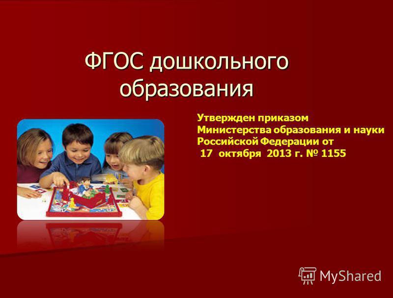 ФГОС дошкольного образования Утвержден приказом Министерства образования и науки Российской Федерации от 17 октября 2013 г. 1155
