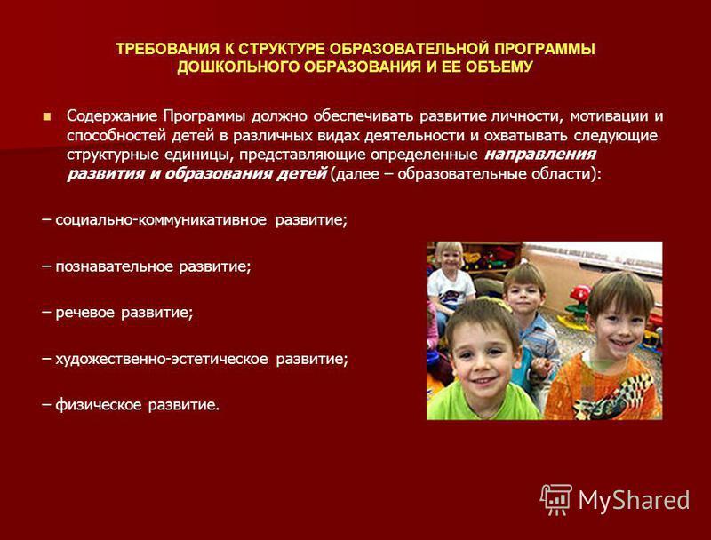 ТРЕБОВАНИЯ К СТРУКТУРЕ ОБРАЗОВАТЕЛЬНОЙ ПРОГРАММЫ ДОШКОЛЬНОГО ОБРАЗОВАНИЯ И ЕЕ ОБЪЕМУ Содержание Программы должно обеспечивать развитие личности, мотивации и способностей детей в различных видах деятельности и охватывать следующие структурные единицы,