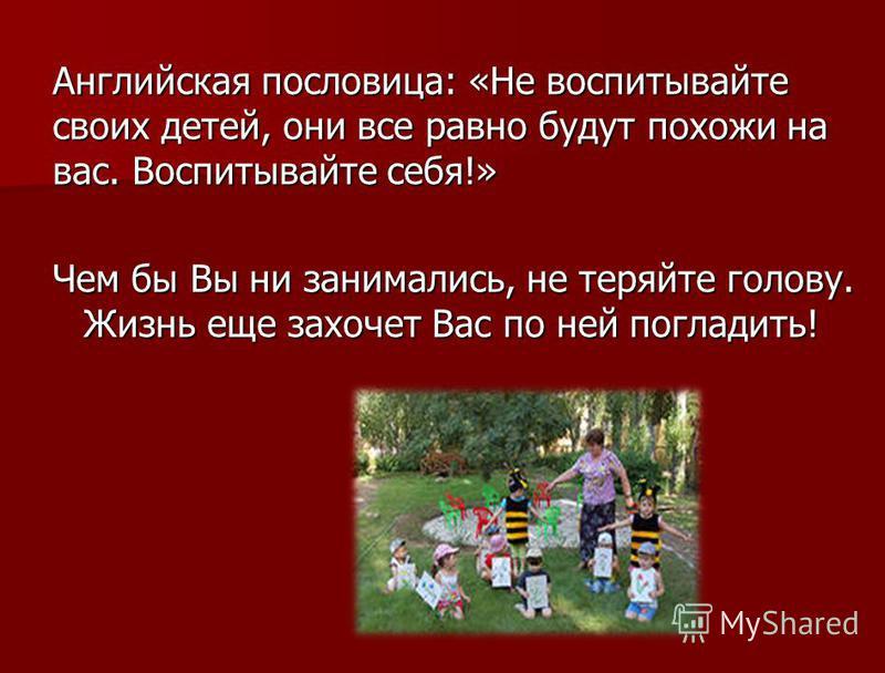 Английская пословица: «Не воспитывайте своих детей, они все равно будут похожи на вас. Воспитывайте себя!» Чем бы Вы ни занимались, не теряйте голову. Жизнь еще захочет Вас по ней погладить!