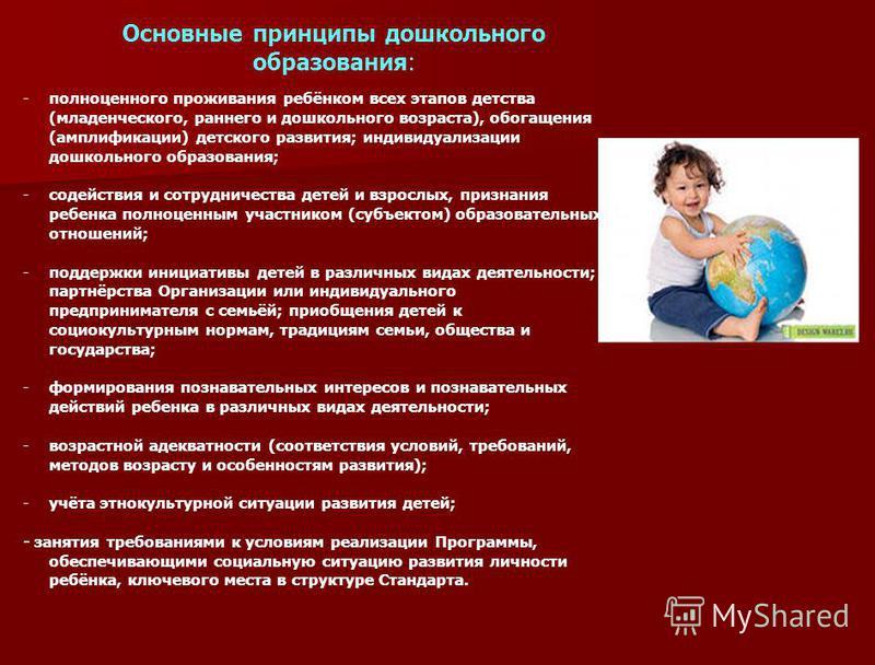 Основные принципы дошкольного образования: -полноценного проживания ребёнком всех этапов детства (младенческого, раннего и дошкольного возраста), обогащения (амплификации) детского развития; индивидуализации дошкольного образования; -содействия и сот