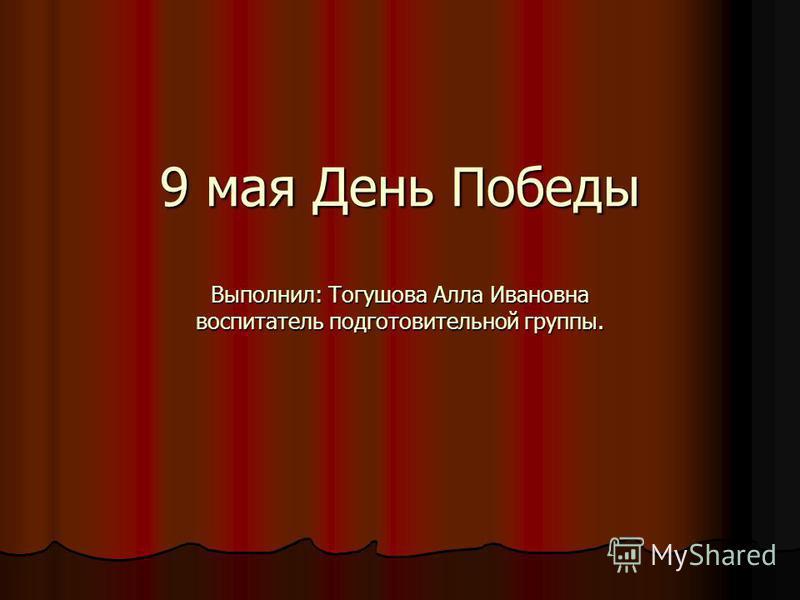 9 мая День Победы Выполнил: Тогушова Алла Ивановна воспитатель подготовительной группы.