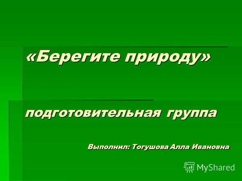 «Берегите природу» подготовительная группа Выполнил: Тогушова Алла Ивановна