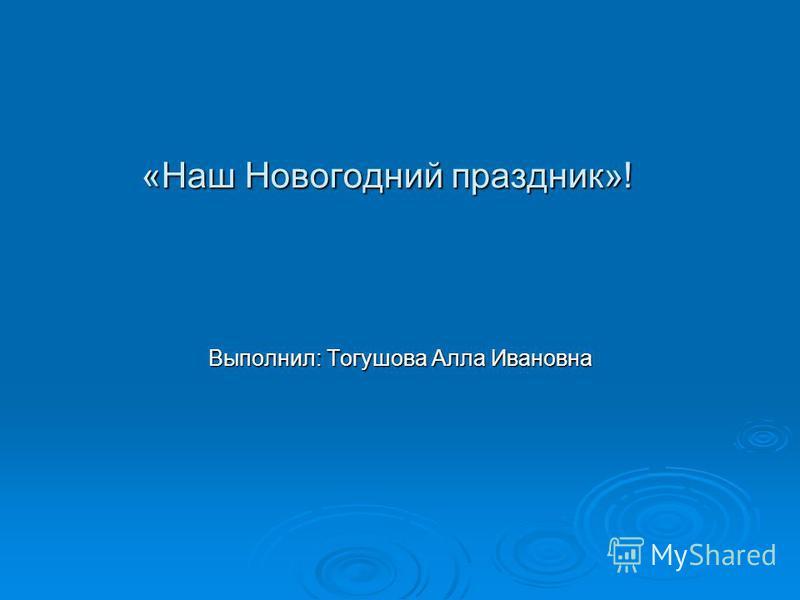 «Наш Новогодний праздник»! Выполнил: Тогушова Алла Ивановна