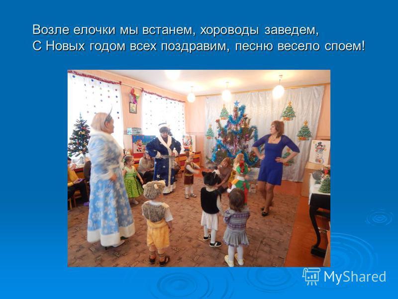 Возле елочки мы встанем, хороводы заведем, С Новых годом всех поздравим, песню весело споем!