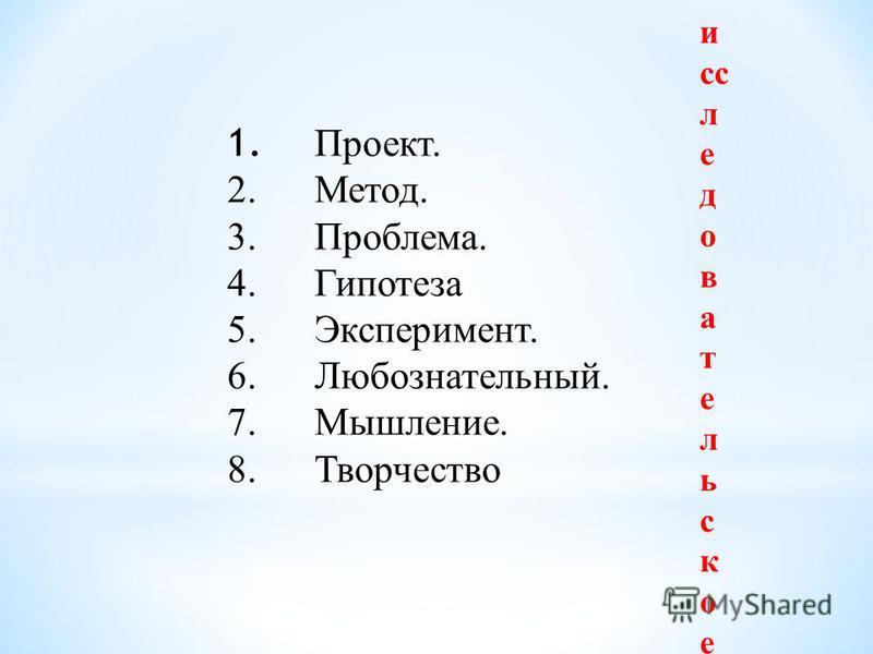 1. Проект. 2.Метод. 3.Проблема. 4. Гипотеза 5.Эксперимент. 6.Любознательный. 7.Мышление. 8. Творчество исследовательское