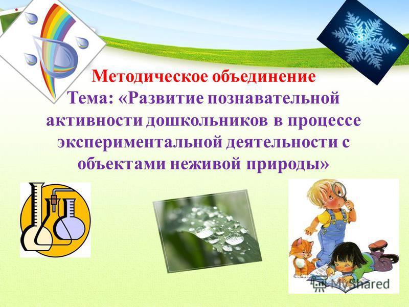 Методическое объединение Тема: «Развитие познавательной активности дошкольников в процессе экспериментальной деятельности с объектами неживой природы»