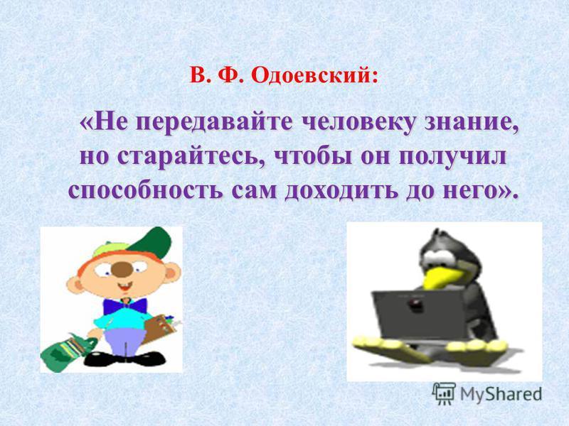 В. Ф. Одоевский: «Не передавайте человеку знание, но старайтесь, чтобы он получил способность сам доходить до него».
