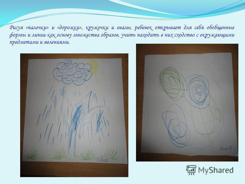 Рисуя «палочки» и «дорожки», кружочки и овалы, ребенок открывает для себя обобщенные формы и линии как основу множества образов, учить находить в них сходство с окружающими предметами и явлениями.