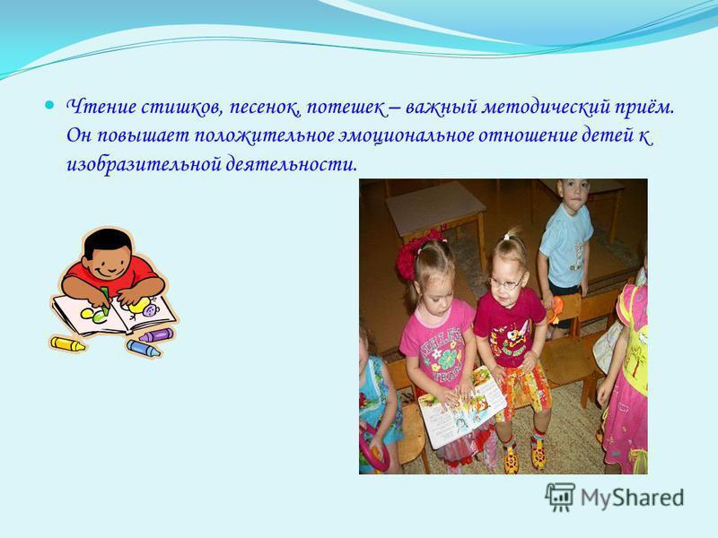 Чтение стишков, песенок, потешек – важный методический приём. Он повышает положительное эмоциональное отношение детей к изобразительной деятельности.