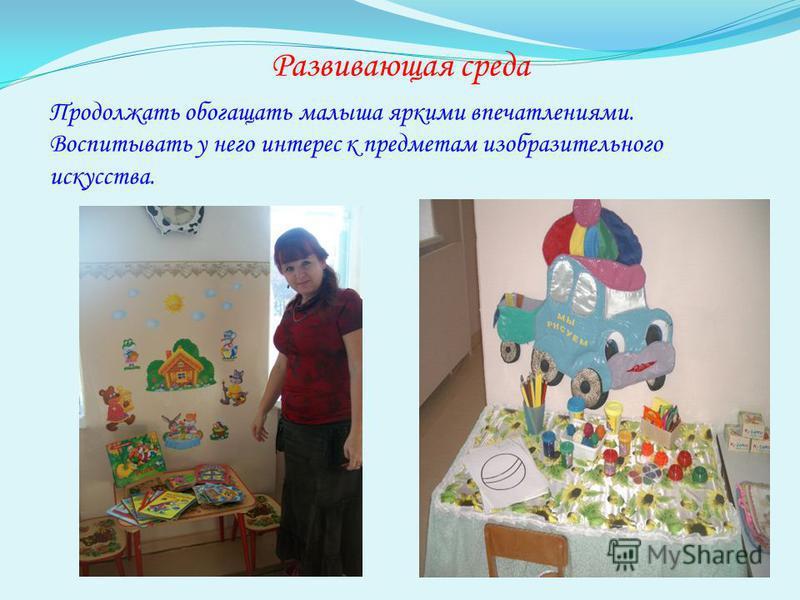 Развивающая среда Продолжать обогащать малыша яркими впечатлениями. Воспитывать у него интерес к предметам изобразительного искусства.