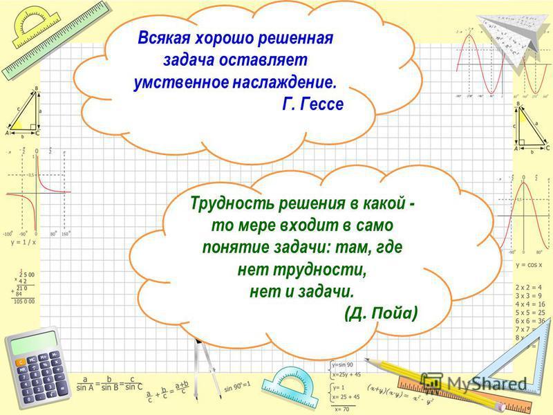 Математика Всякая хорошо решенная задача оставляет умственное наслаждение. Г. Гессе Трудность решения в какой - то мере входит в само понятие задачи: там, где нет трудности, нет и задачи. (Д. Пойа)