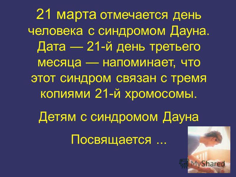 21 марта отмечается день человека с синдромом Дауна. Дата 21-й день третьего месяца напоминает, что этот синдром связан с тремя копиями 21-й хромосомы. Детям с синдромом Дауна Посвящается...