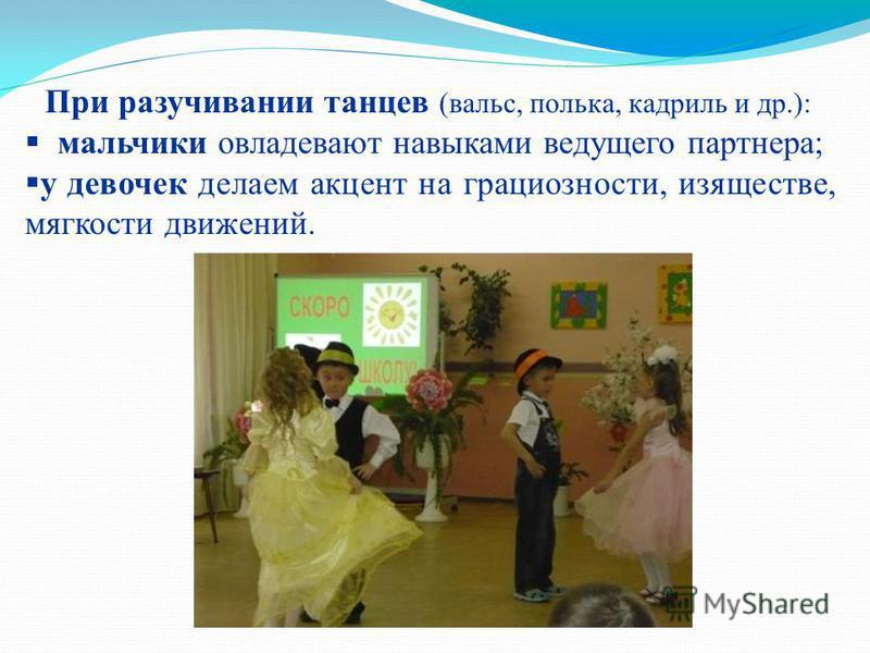 При разучивании танцев (вальс, полька, кадриль и др.): мальчики овладевают навыками ведущего партнера; у девочек делаем акцент на грациозности, изяществе, мягкости движений.