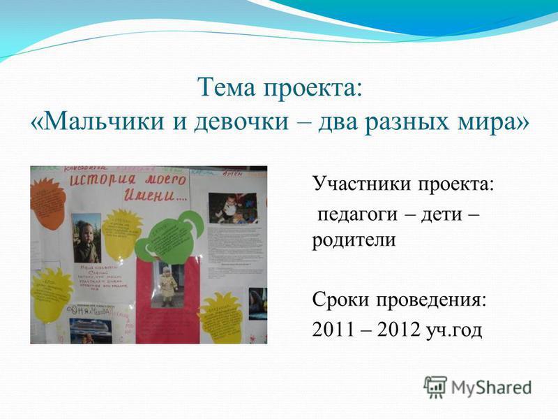 Тема проекта: «Мальчики и девочки – два разных мира» Участники проекта: педагоги – дети – родители Сроки проведения: 2011 – 2012 уч.год