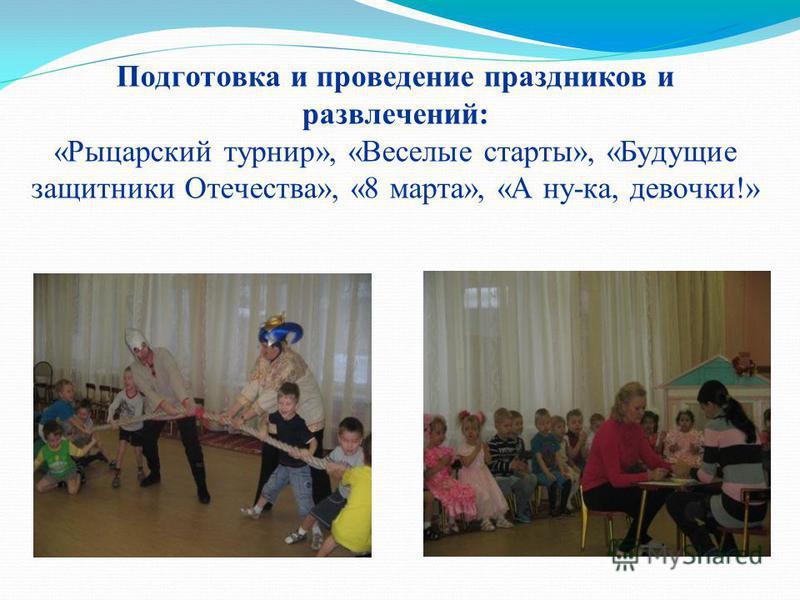 Подготовка и проведение праздников и развлечений: «Рыцарский турнир», «Веселые старты», «Будущие защитники Отечества», «8 марта», «А ну-ка, девочки!»
