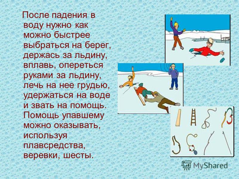 После падения в воду нужно как можно быстрее выбраться на берег, держась за льдину, вплавь, опереться руками за льдину, лечь на нее грудью, удержаться на воде и звать на помощь. Помощь упавшему можно оказывать, используя плавсредства, веревки, шесты.