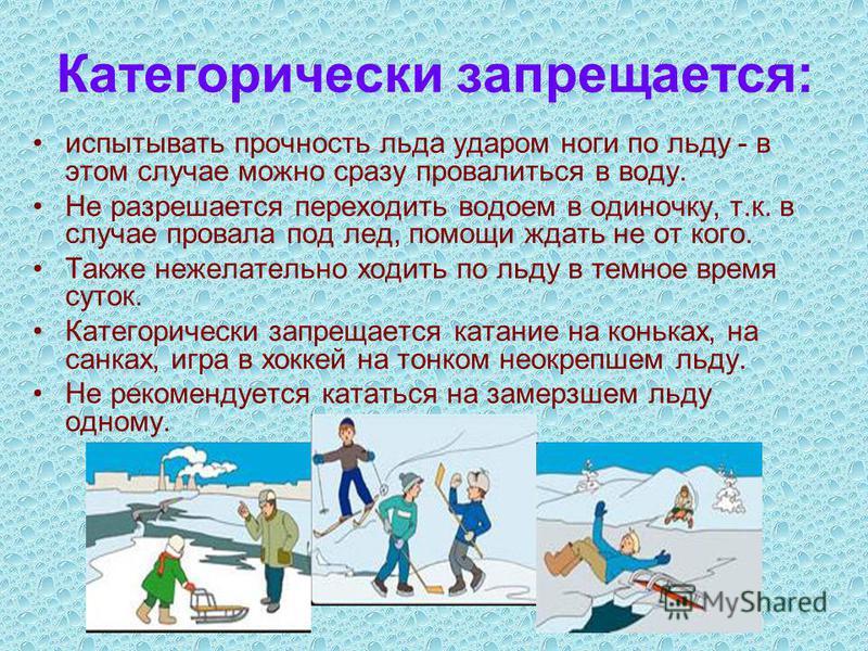 Категорически запрещается: испытывать прочность льда ударом ноги по льду - в этом случае можно сразу провалиться в воду. Не разрешается переходить водоем в одиночку, т.к. в случае провала под лед, помощи ждать не от кого. Также нежелательно ходить по