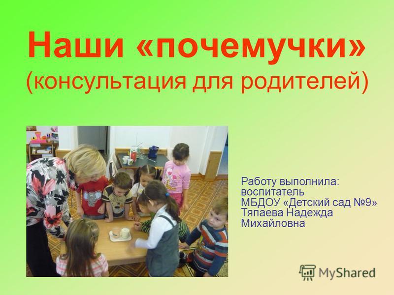 Работу выполнила: воспитатель МБДОУ «Детский сад 9» Тяпаева Надежда Михайловна Наши «почемучки» (консультация для родителей)