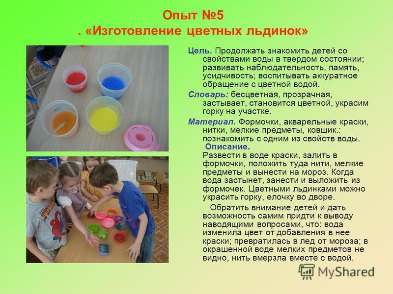 Опыт 5. «Изготовление цветных льдинок» Цель. Продолжать знакомить детей со свойствами воды в твердом состоянии; развивать наблюдательность, память, усидчивость; воспитывать аккуратное обращение с цветной водой. Словарь: бесцветная, прозрачная, застыв