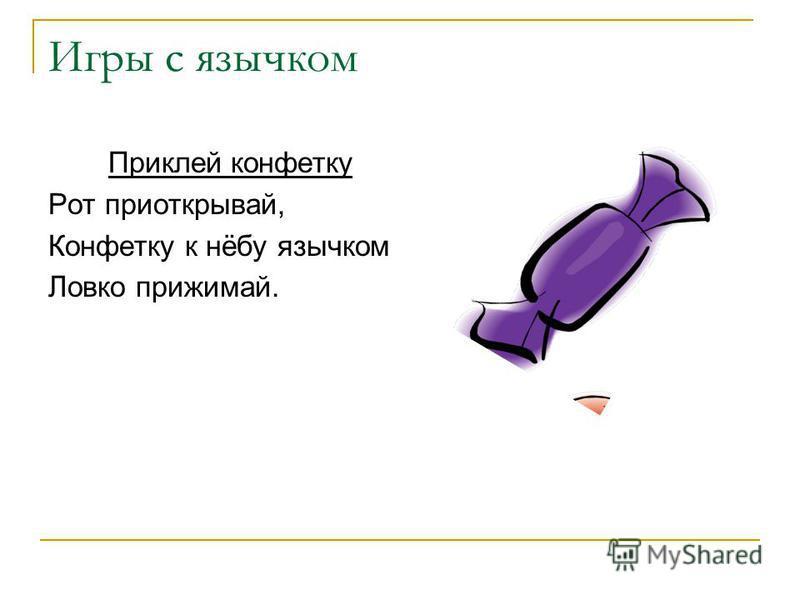 Игры с язычком Приклей конфетку Рот приоткрывай, Конфетку к нёбу язычком Ловко прижимай.