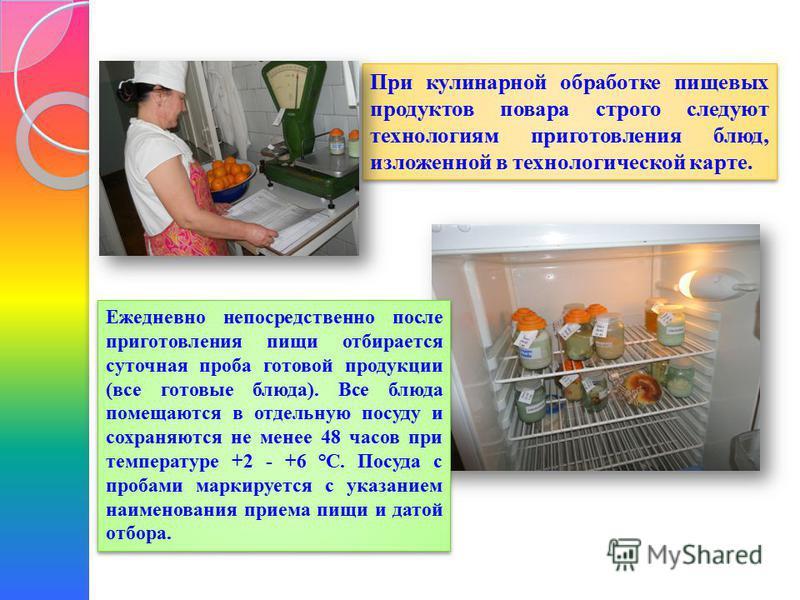 При кулинарной обработке пищевых продуктов повара строго следуют технологиям приготовления блюд, изложенной в технологической карте. Ежедневно непосредственно после приготовления пищи отбирается суточная проба готовой продукции (все готовые блюда). В