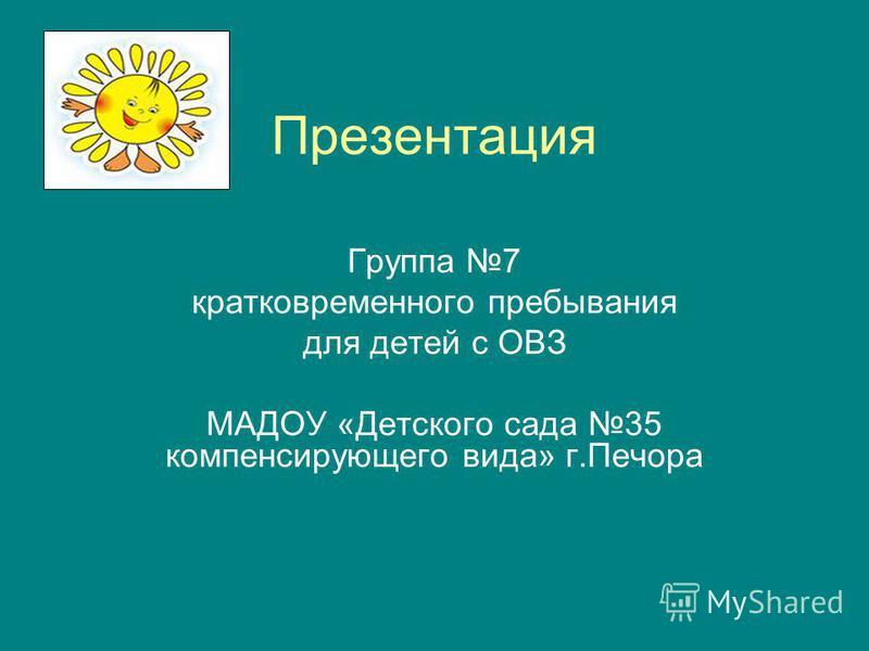 Презентация Группа 7 кратковременного пребывания для детей с ОВЗ МАДОУ «Детского сада 35 компенсирующего вида» г.Печора