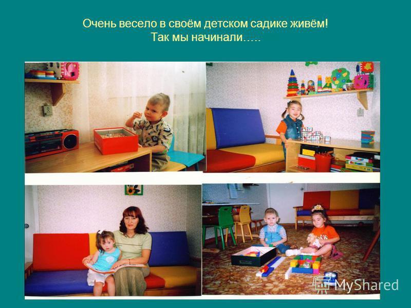 Очень весело в своём детском садике живём! Так мы начинали…..