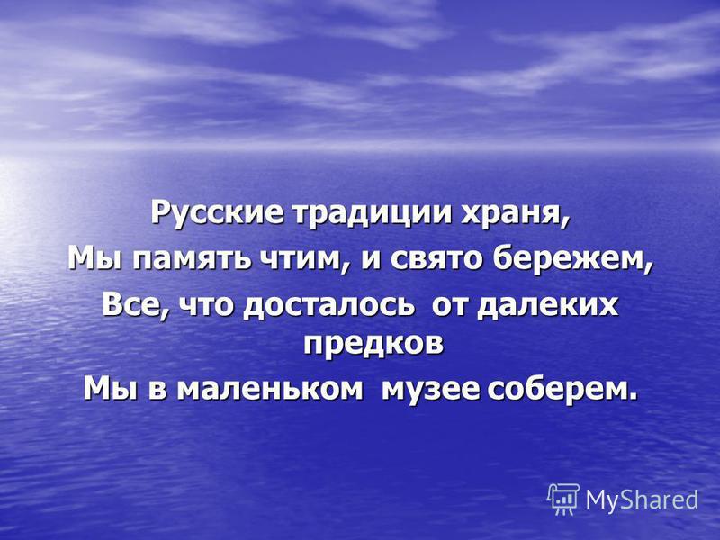 Русские традиции храня, Мы память чтим, и свято бережем, Все, что досталось от далеких предков Мы в маленьком музее соберем.