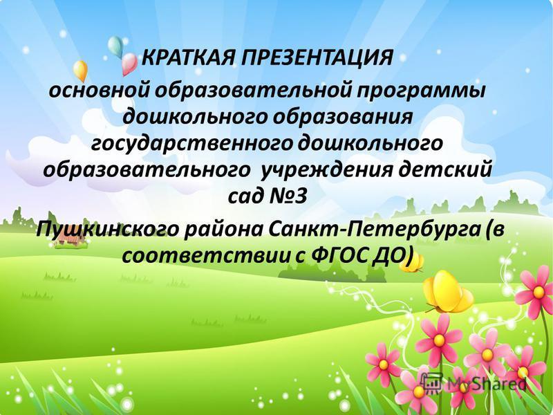 КРАТКАЯ ПРЕЗЕНТАЦИЯ основной образовательной программы дошкольного образования государственного дошкольного образовательного учреждения детский сад 3 Пушкинского района Санкт-Петербурга (в соответствии с ФГОС ДО)