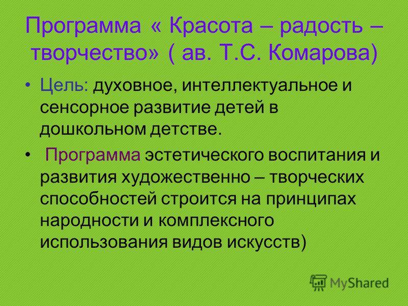 Программа « Красота – радость – творчество» ( ав. Т.С. Комарова) Цель: духовное, интеллектуальное и сенсорное развитие детей в дошкольном детстве. Программа эстетического воспитания и развития художественно – творческих способностей строится на принц