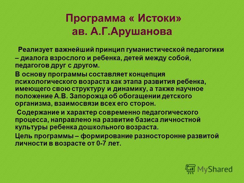 Программа « Истоки» ав. А.Г.Арушанова Реализует важнейший принцип гуманистической педагогики – диалога взрослого и ребенка, детей между собой, педагогов друг с другом. В основу программы составляет концепция психологического возраста как этапа развит