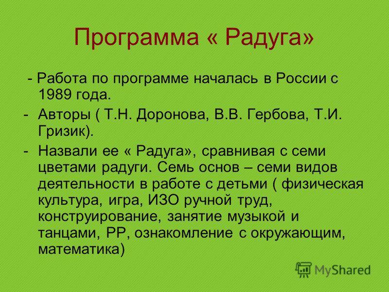 Программа « Радуга» - Работа по программе началась в России с 1989 года. -Авторы ( Т.Н. Доронова, В.В. Гербова, Т.И. Гризик). -Назвали ее « Радуга», сравнивая с семи цветами радуги. Семь основ – семи видов деятельности в работе с детьми ( физическая