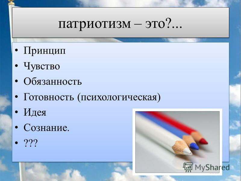 патриотизм – это?... Принцип Чувство Обязанность Готовность (психологическая) Идея Сознание. ??? Принцип Чувство Обязанность Готовность (психологическая) Идея Сознание. ???