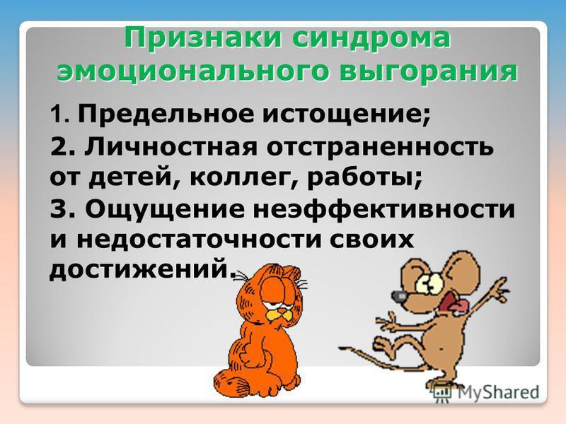 Признаки синдрома эмоционального выгорания 1. Предельное истощение; 2. Личностная отстраненность от детей, коллег, работы; 3. Ощущение неэффективности и недостаточности своих достижений.