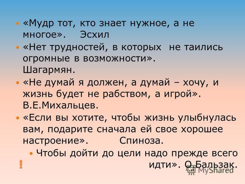 ! «Мудр тот, кто знает нужное, а не многое». Эсхил «Нет трудностей, в которых не таились огромные в возможности». Шагармян. «Не думай я должен, а думай – хочу, и жизнь будет не рабством, а игрой». В.Е.Михальцев. «Если вы хотите, чтобы жизнь улыбнулас