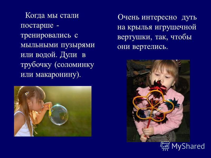 Когда мы стали постарше - тренировались с мыльными пузырями или водой. Дули в трубочку (соломинку или макаронину). Очень интересно дуть на крылья игрушечной вертушки, так, чтобы они вертелись.