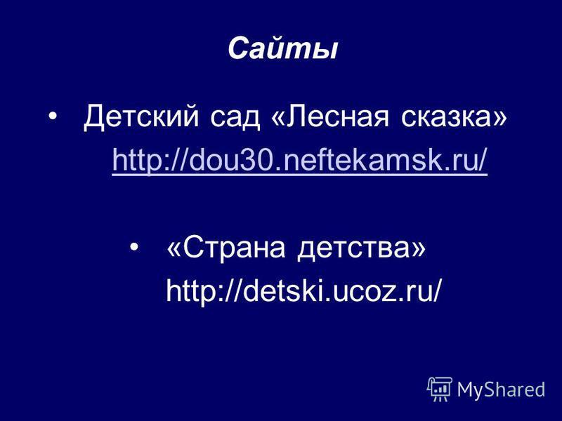 Сайты Детский сад «Лесная сказка» http://dou30.neftekamsk.ru/ «Страна детства» http://detski.ucoz.ru/