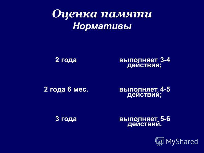 2 года выполняет 3-4 действия; 2 года 6 мес. выполняет 4-5 действий; 3 года выполняет 5-6 действий. Оценка памяти Нормативы