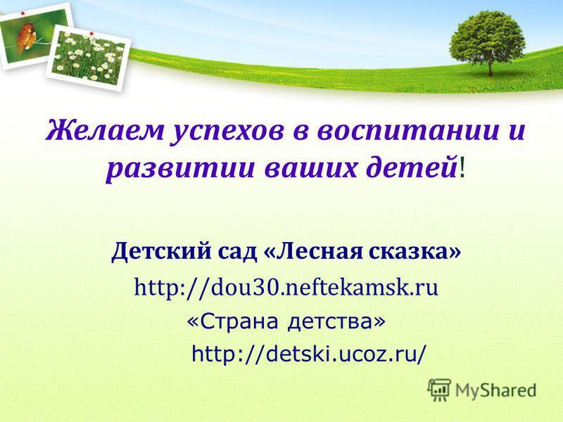Желаем успехов в воспитании и развитии ваших детей! Детский сад «Лесная сказка» http://dou30.neftekamsk.ru «Страна детства» http://detski.ucoz.ru/