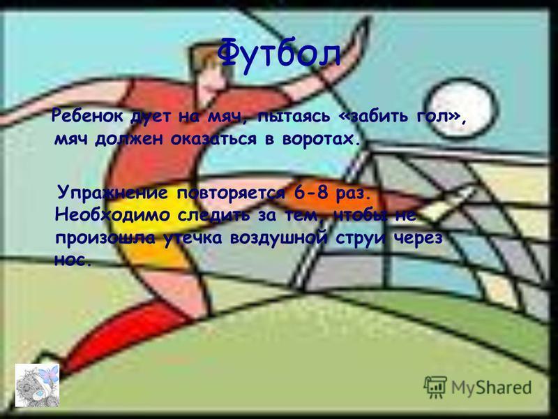 Футбол Ребенок дует на мяч, пытаясь «забить гол», мяч должен оказаться в воротах. Упражнение повторяется 6-8 раз. Необходимо следить за тем, чтобы не произошла утечка воздушной струи через нос.