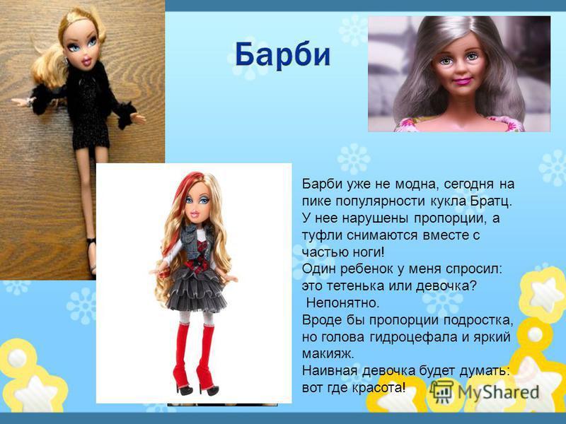 Барби уже не модна, сегодня на пике популярности кукла Братц. У нее нарушены пропорции, а туфли снимаются вместе с частью ноги! Один ребенок у меня спросил: это тетенька или девочка? Непонятно. Вроде бы пропорции подростка, но голова гидроцефалия и я