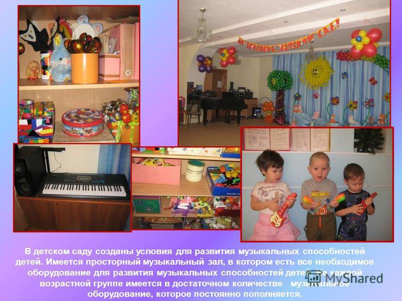 В детском саду созданы условия для развития музыкальных способностей детей. Имеется просторный музыкальный зал, в котором есть все необходимое оборудование для развития музыкальных способностей детей. На каждой возрастной группе имеется в достаточном